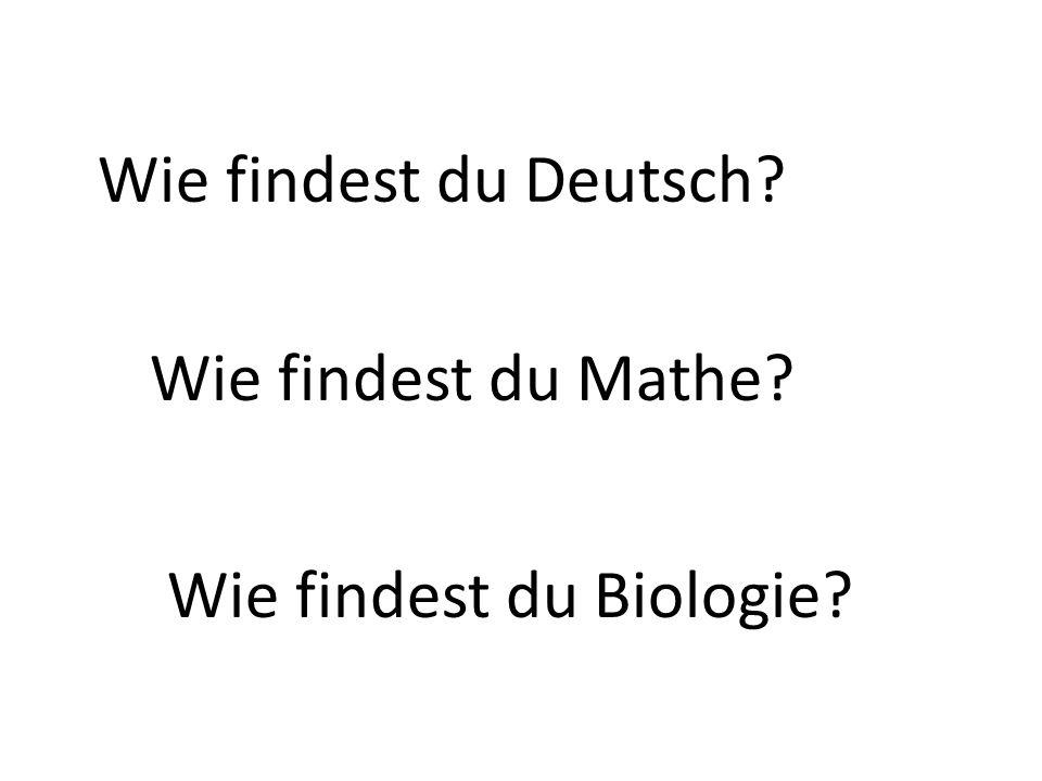Wie findest du Deutsch Wie findest du Mathe Wie findest du Biologie