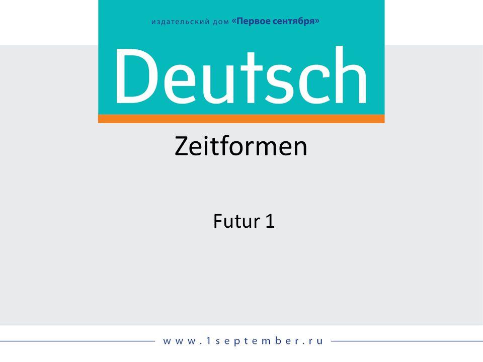 Zeitformen Futur 1 Siehe: DEUTSCH, Nr. 09/2014, S. 59