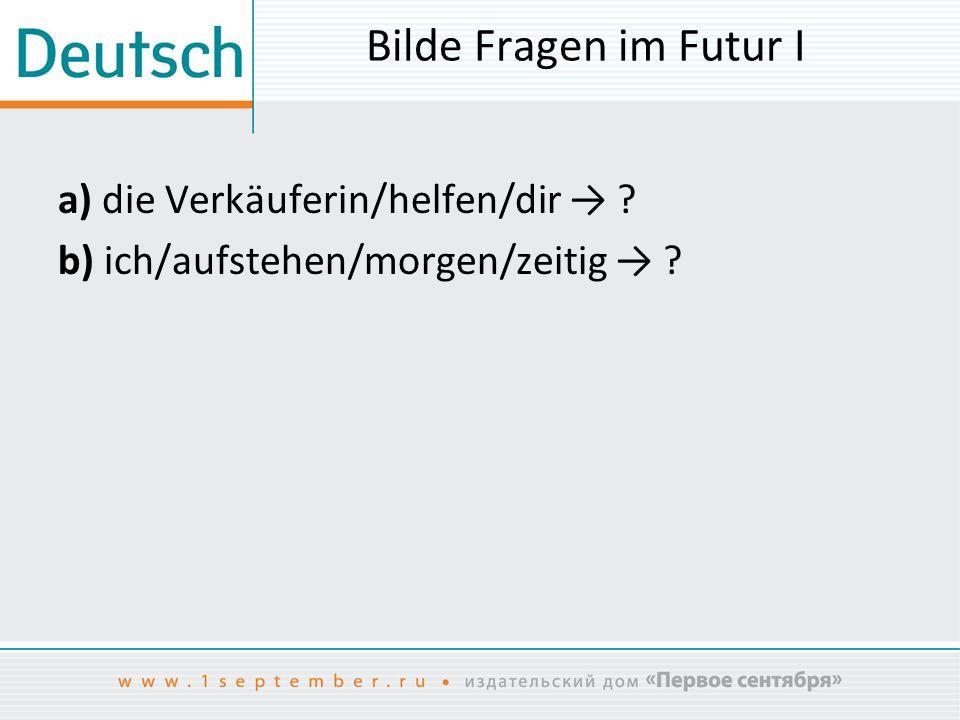 Bilde Fragen im Futur I a) die Verkäuferin/helfen/dir → b) ich/aufstehen/morgen/zeitig →