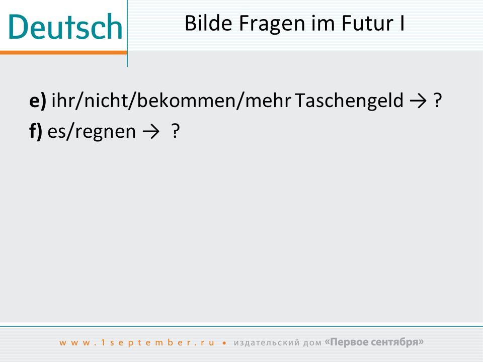 Bilde Fragen im Futur I e) ihr/nicht/bekommen/mehr Taschengeld → f) es/regnen →