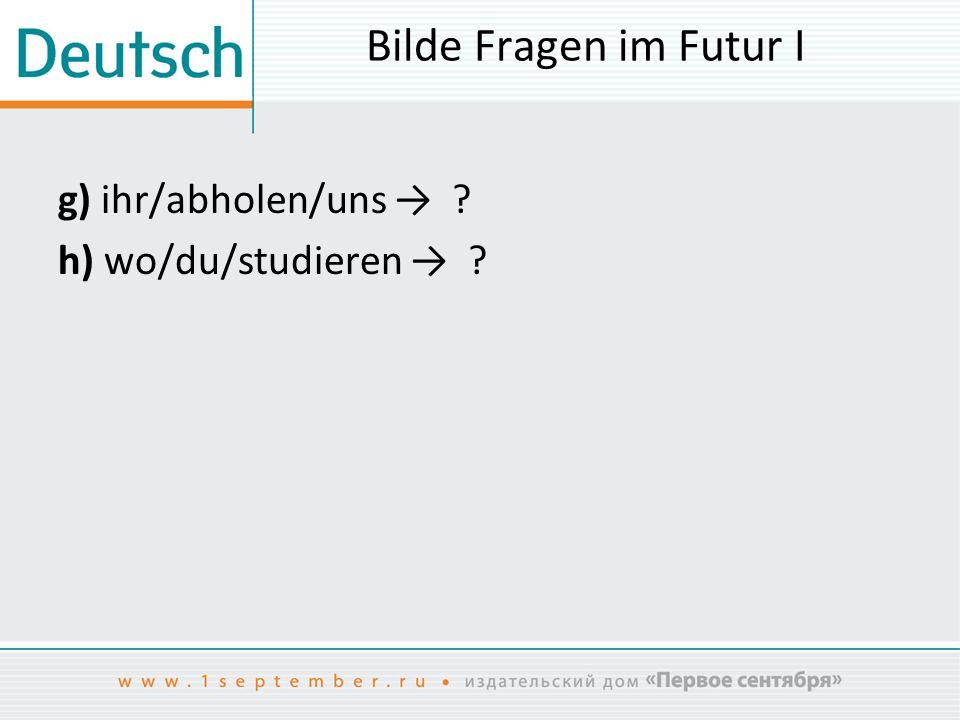 Bilde Fragen im Futur I g) ihr/abholen/uns → h) wo/du/studieren →