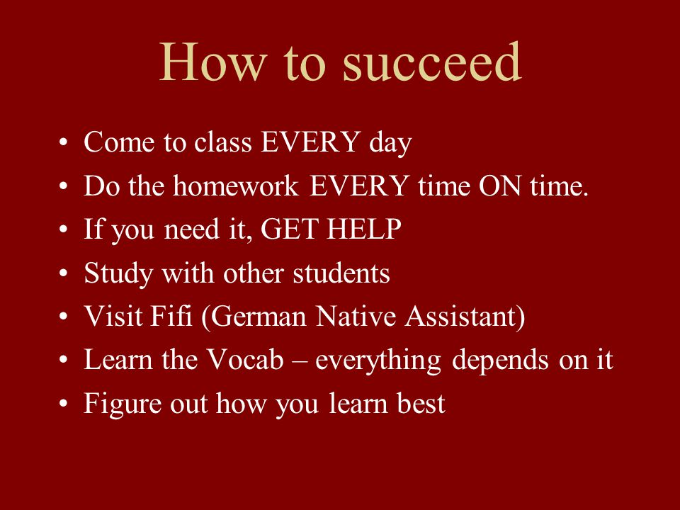 How to succeed Come to class EVERY day