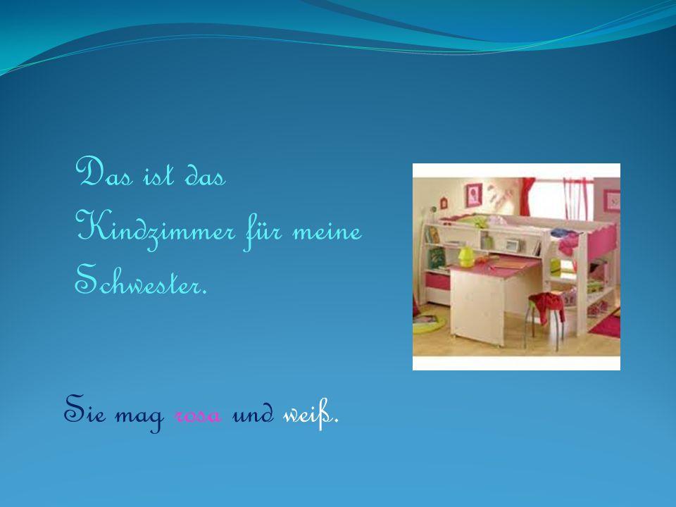 Das ist das Kindzimmer für meine Schwester.