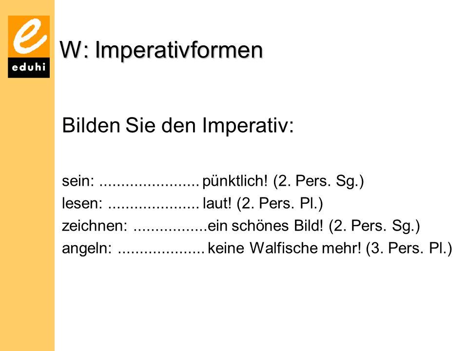 W: Imperativformen Bilden Sie den Imperativ: