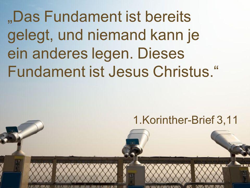 """""""Das Fundament ist bereits gelegt, und niemand kann je ein anderes legen. Dieses Fundament ist Jesus Christus."""