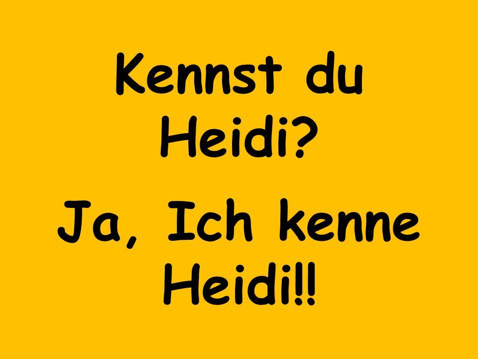 Kennst du Heidi Ja, Ich kenne Heidi!!