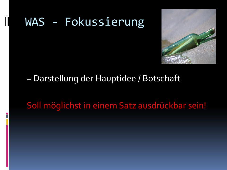 WAS - Fokussierung = Darstellung der Hauptidee / Botschaft Soll möglichst in einem Satz ausdrückbar sein.