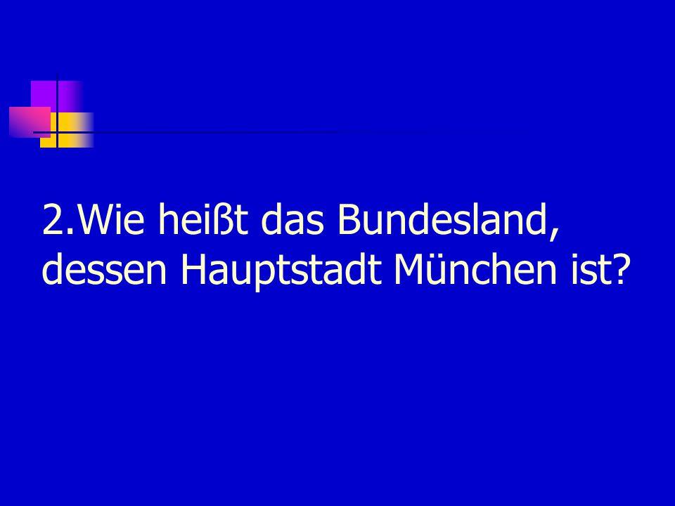 2.Wie heißt das Bundesland, dessen Hauptstadt München ist
