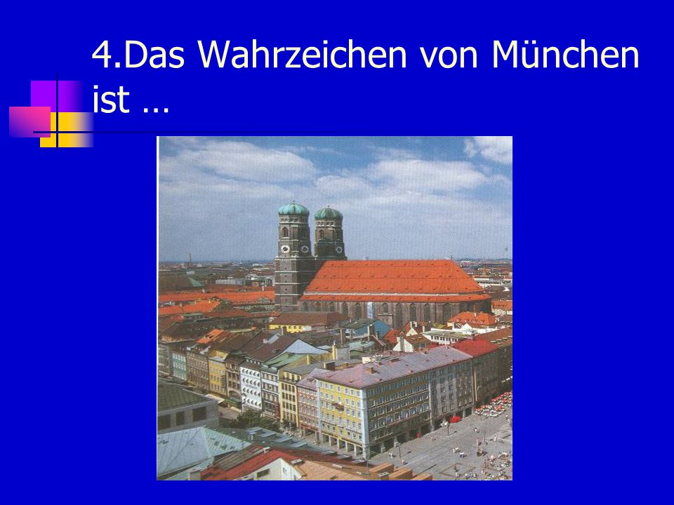 4.Das Wahrzeichen von München ist …