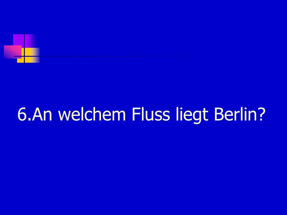 6.An welchem Fluss liegt Berlin