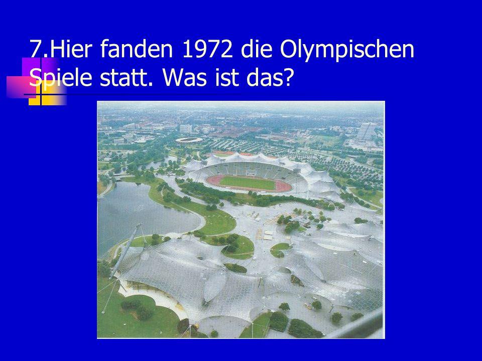 7.Hier fanden 1972 die Olympischen Spiele statt. Was ist das