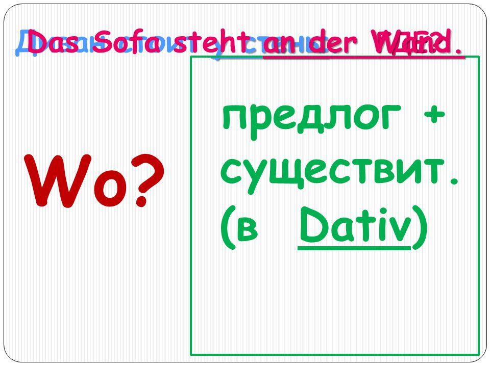Wo предлог + существит. (в Dativ) Диван стоит у стены. ГДЕ