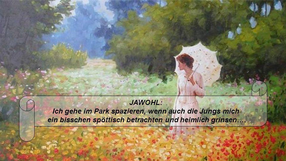 JAWOHL: Ich gehe im Park spazieren, wenn auch die Jungs mich ein bisschen spöttisch betrachten und heimlich grinsen….