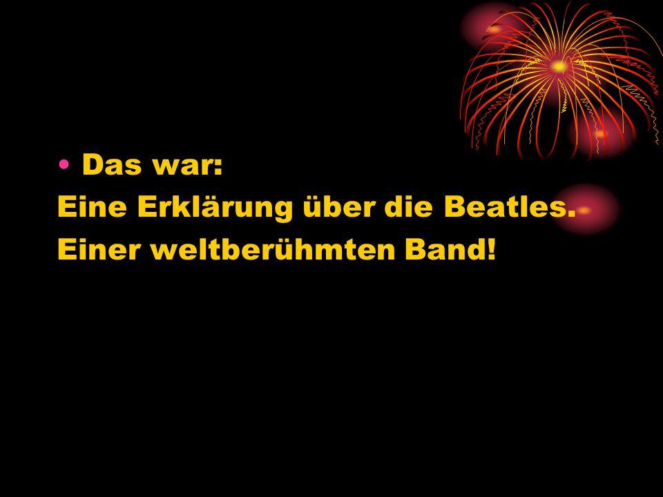 Das war: Eine Erklärung über die Beatles. Einer weltberühmten Band!
