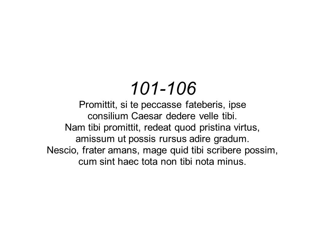 101-106 Promittit, si te peccasse fateberis, ipse consilium Caesar dedere velle tibi.