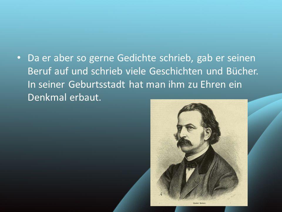 Da er aber so gerne Gedichte schrieb, gab er seinen Beruf auf und schrieb viele Geschichten und Bücher.