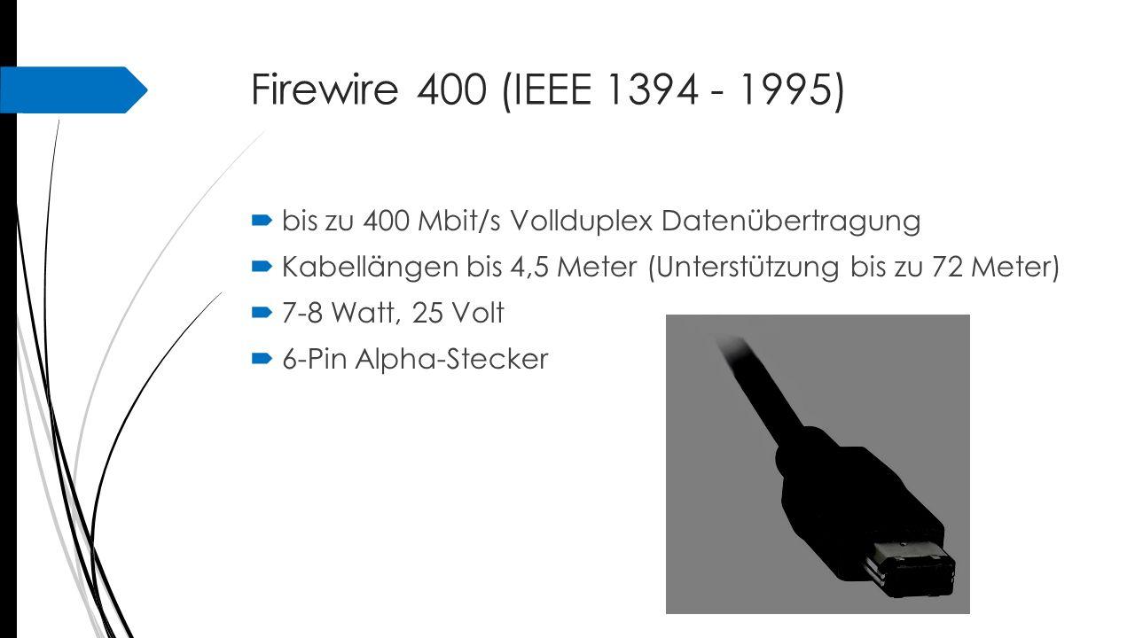 Firewire 400 (IEEE 1394 - 1995) bis zu 400 Mbit/s Vollduplex Datenübertragung. Kabellängen bis 4,5 Meter (Unterstützung bis zu 72 Meter)