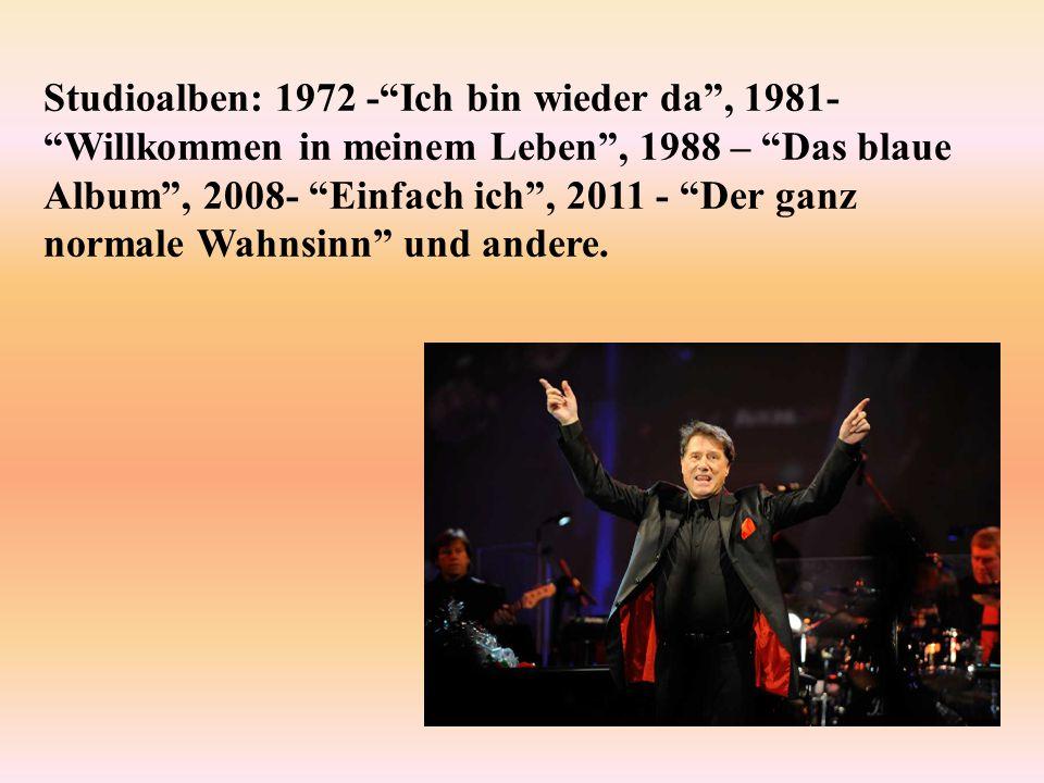 Studioalben: 1972 - Ich bin wieder da , 1981- Willkommen in meinem Leben , 1988 – Das blaue Album , 2008- Einfach ich , 2011 - Der ganz normale Wahnsinn und andere.