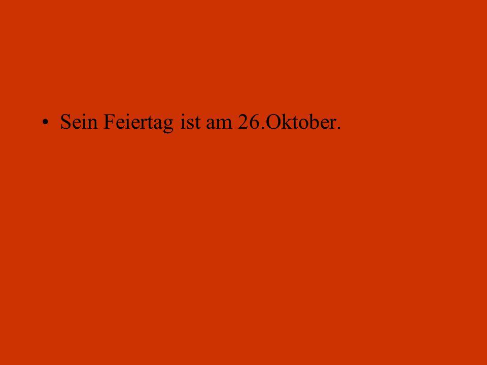 Sein Feiertag ist am 26.Oktober.