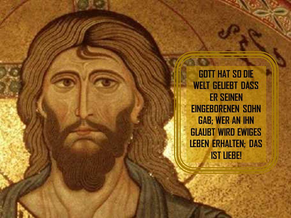 GOTT HAT SO DIE WELT GELIEBT DASS ER SEINEN EINGEBORENEN SOHN GAB; WER AN IHN GLAUBT WIRD EWIGES LEBEN ERHALTEN; DAS IST LIEBE!
