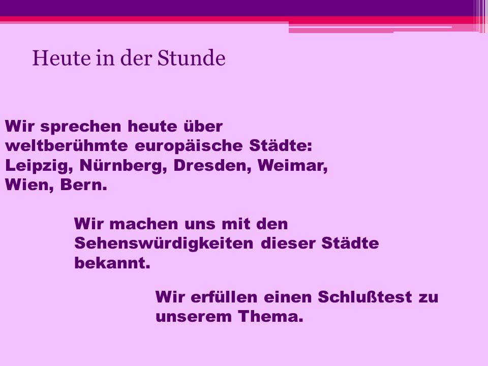 Heute in der Stunde Wir sprechen heute über weltberühmte europäische Städte: Leipzig, Nürnberg, Dresden, Weimar, Wien, Bern.
