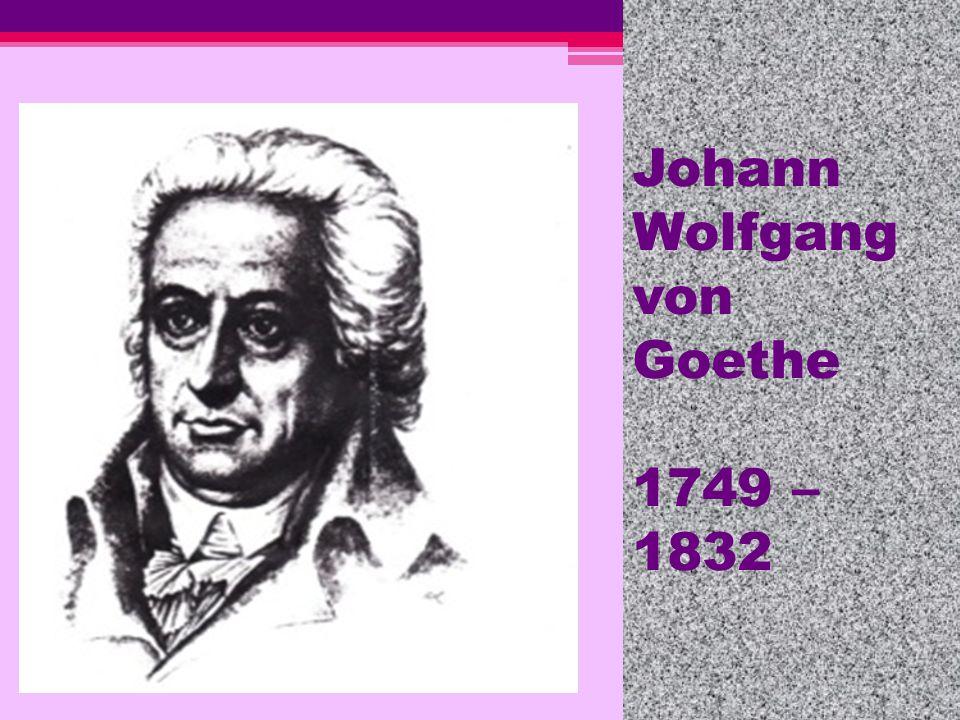 Johann Wolfgang von Goethe 1749 –1832