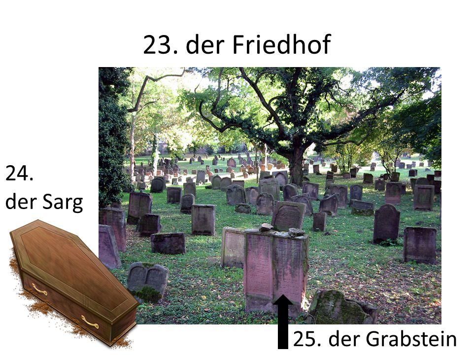 23. der Friedhof 24. der Sarg 25. der Grabstein
