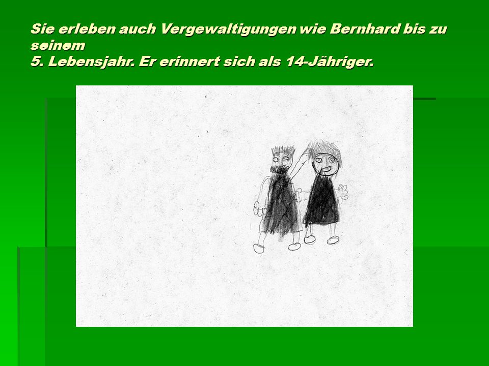 Sie erleben auch Vergewaltigungen wie Bernhard bis zu seinem 5