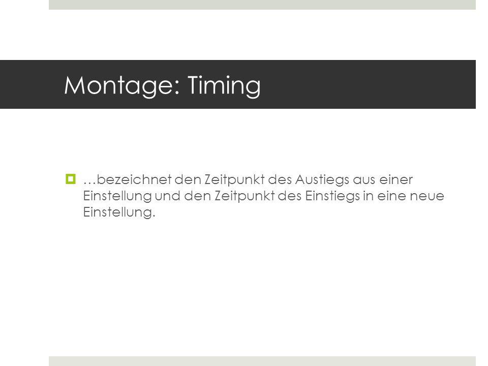 Montage: Timing …bezeichnet den Zeitpunkt des Austiegs aus einer Einstellung und den Zeitpunkt des Einstiegs in eine neue Einstellung.