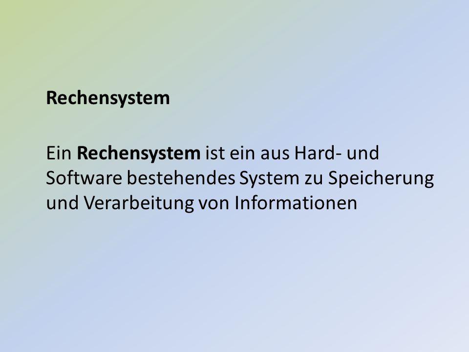 Rechensystem Ein Rechensystem ist ein aus Hard- und Software bestehendes System zu Speicherung und Verarbeitung von Informationen