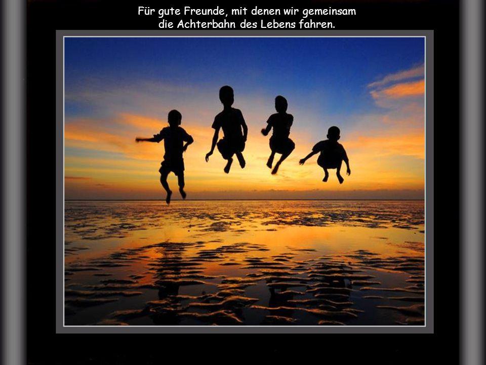 Für gute Freunde, mit denen wir gemeinsam