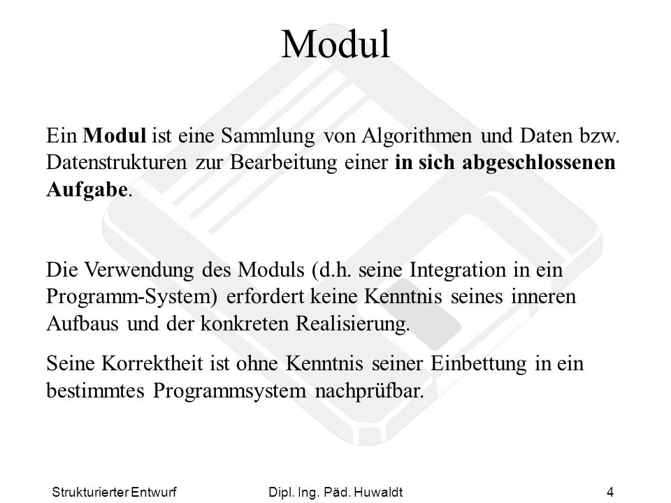 Modul Ein Modul ist eine Sammlung von Algorithmen und Daten bzw. Datenstrukturen zur Bearbeitung einer in sich abgeschlossenen Aufgabe.