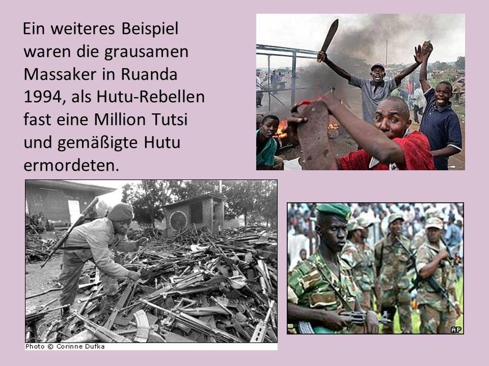 Ein weiteres Beispiel waren die grausamen Massaker in Ruanda 1994, als Hutu-Rebellen fast eine Million Tutsi und gemäßigte Hutu ermordeten.