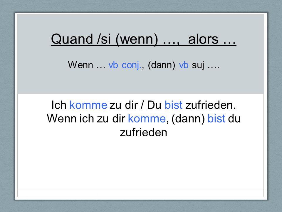 Quand /si (wenn) …, alors … Wenn … vb conj. , (dann) vb suj …