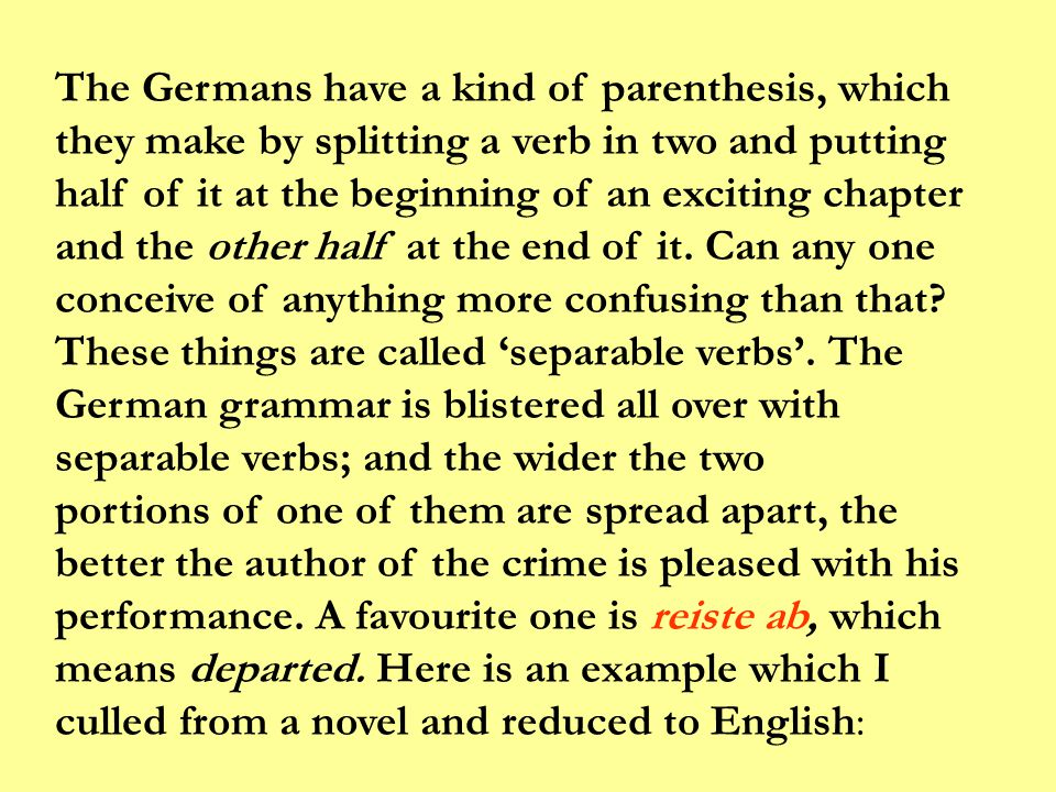 The Germans have a kind of parenthesis, which they make by splitting a verb in two and putting half of it at the beginning of an exciting chapter and the other half at the end of it. Can any one conceive of anything more confusing than that These things are called 'separable verbs'. The German grammar is blistered all over with separable verbs; and the wider the two