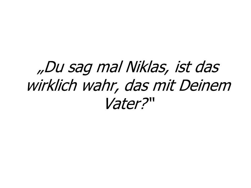 """""""Du sag mal Niklas, ist das wirklich wahr, das mit Deinem Vater"""