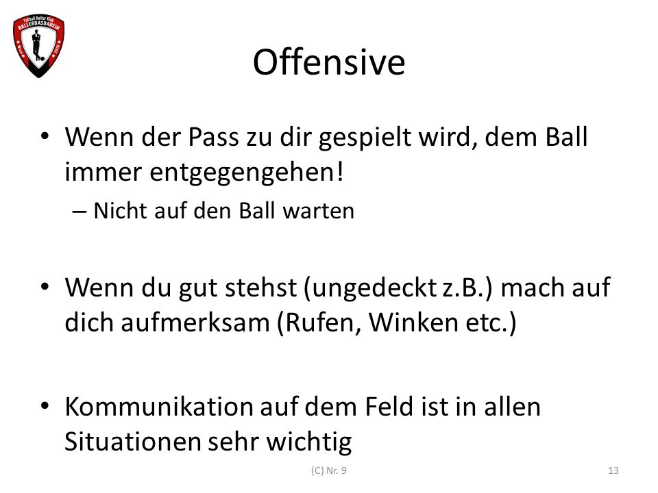 Offensive Wenn der Pass zu dir gespielt wird, dem Ball immer entgegengehen! Nicht auf den Ball warten.