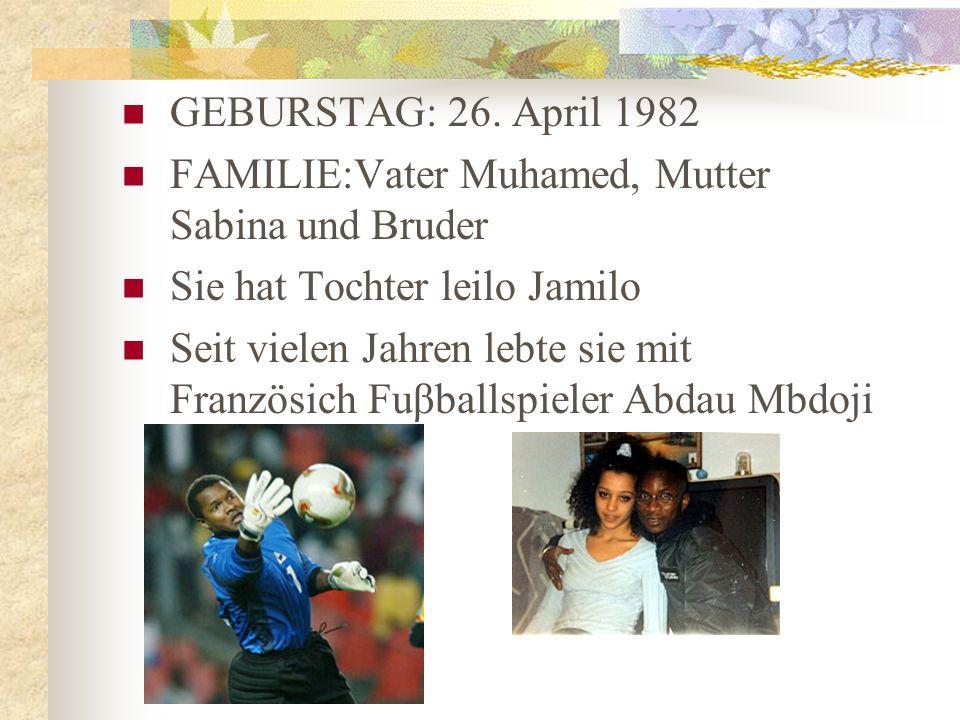 GEBURSTAG: 26. April 1982 FAMILIE:Vater Muhamed, Mutter Sabina und Bruder. Sie hat Tochter leilo Jamilo.