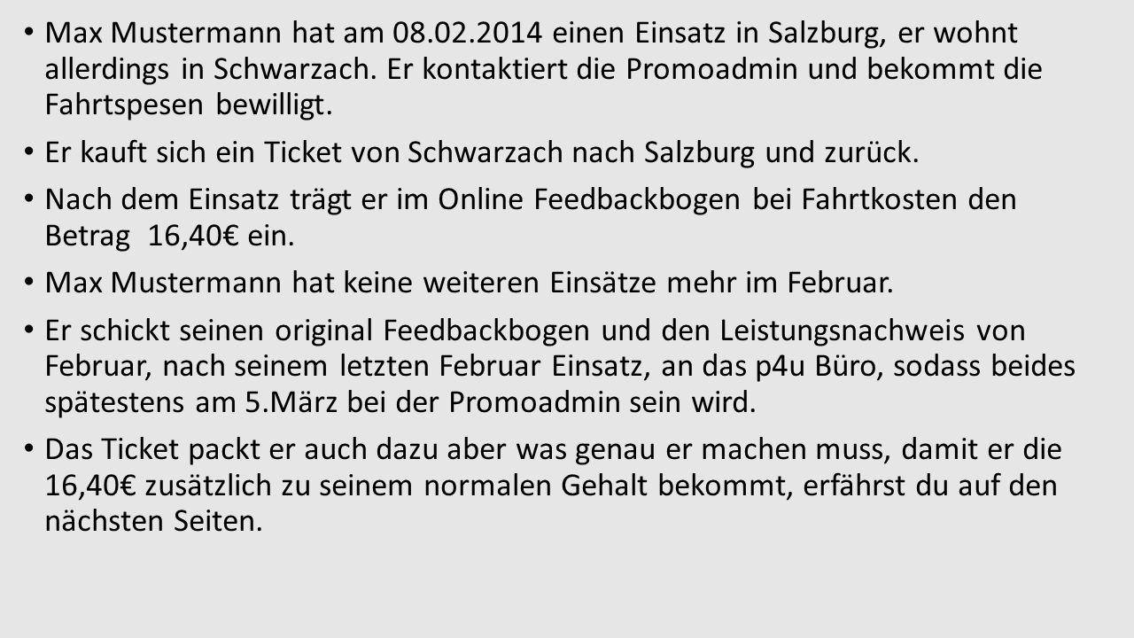 Max Mustermann hat am 08.02.2014 einen Einsatz in Salzburg, er wohnt allerdings in Schwarzach. Er kontaktiert die Promoadmin und bekommt die Fahrtspesen bewilligt.
