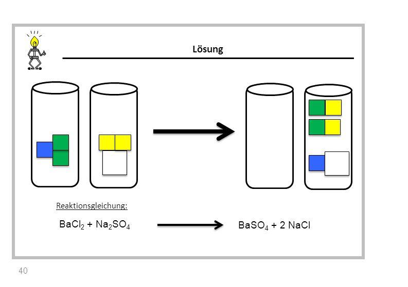 Lösung Reaktionsgleichung: BaCl2 + Na2SO4 BaSO4 + 2 NaCl