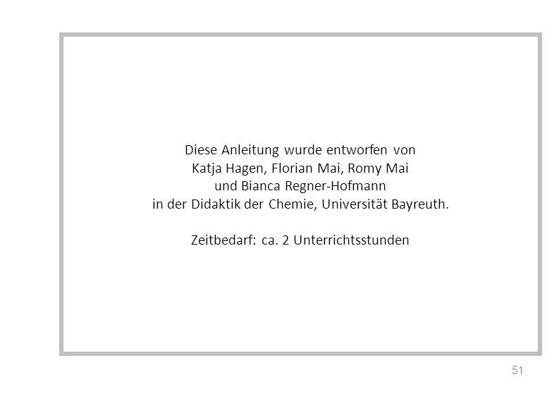 Diese Anleitung wurde entworfen von Katja Hagen, Florian Mai, Romy Mai und Bianca Regner-Hofmann in der Didaktik der Chemie, Universität Bayreuth.