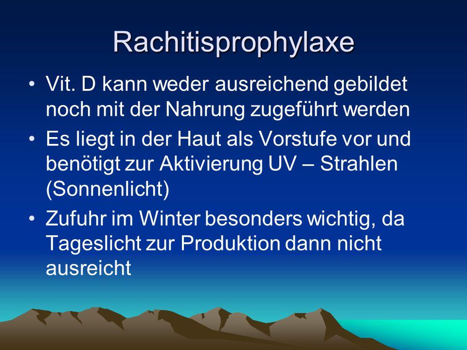 Rachitisprophylaxe Vit. D kann weder ausreichend gebildet noch mit der Nahrung zugeführt werden.