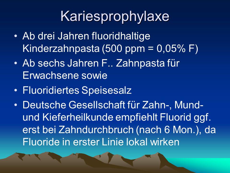 Kariesprophylaxe Ab drei Jahren fluoridhaltige Kinderzahnpasta (500 ppm = 0,05% F) Ab sechs Jahren F.. Zahnpasta für Erwachsene sowie.