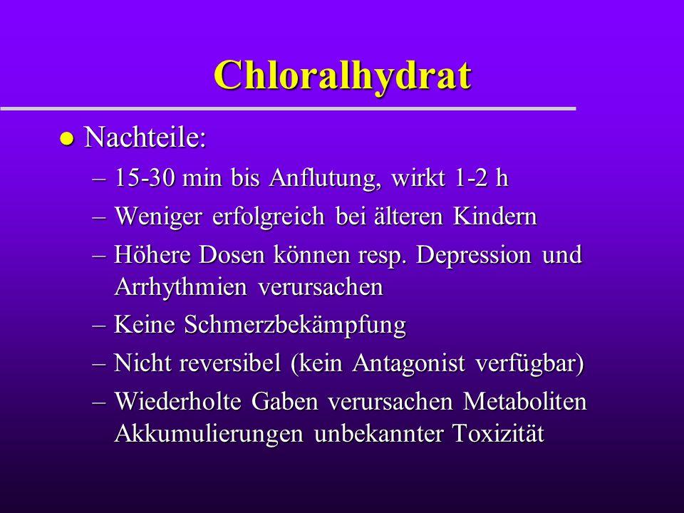 Chloralhydrat Nachteile: 15-30 min bis Anflutung, wirkt 1-2 h