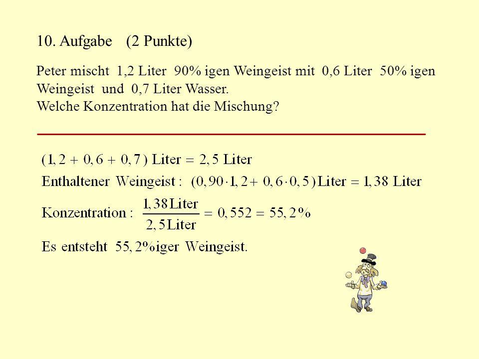 10. Aufgabe (2 Punkte) Peter mischt 1,2 Liter 90% igen Weingeist mit 0,6 Liter 50% igen. Weingeist und 0,7 Liter Wasser.