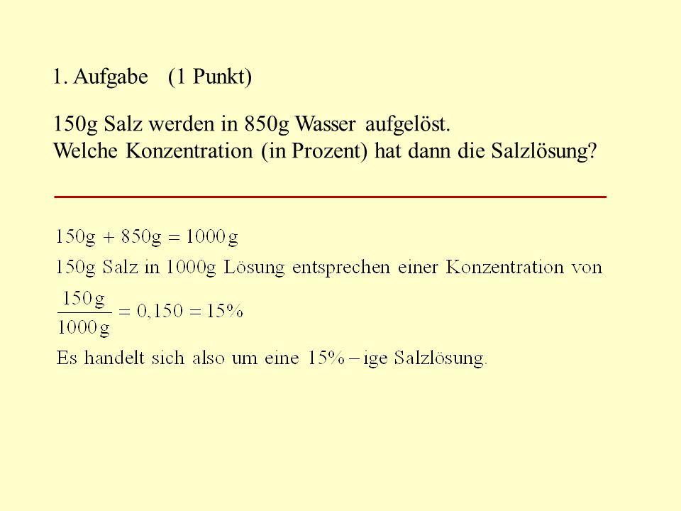 1. Aufgabe (1 Punkt) 150g Salz werden in 850g Wasser aufgelöst.