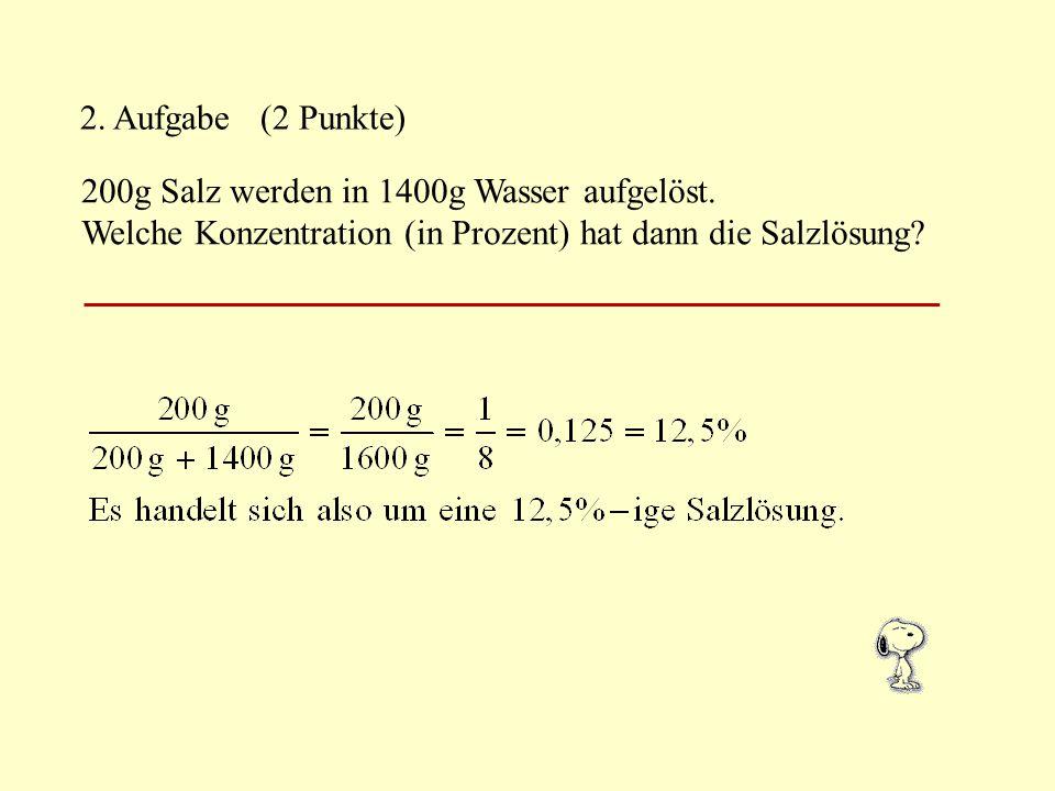 2. Aufgabe (2 Punkte) 200g Salz werden in 1400g Wasser aufgelöst.