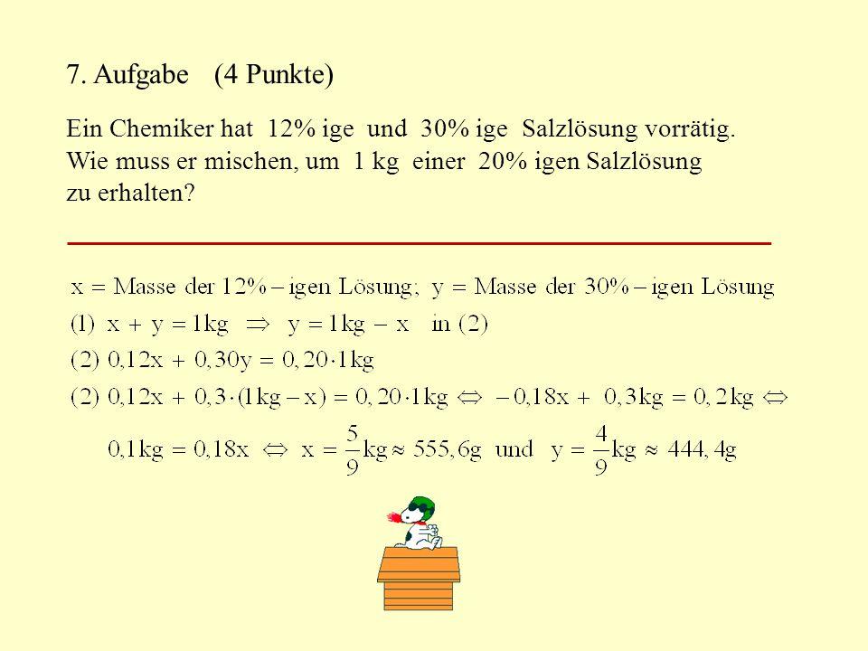 7. Aufgabe (4 Punkte) Ein Chemiker hat 12% ige und 30% ige Salzlösung vorrätig. Wie muss er mischen, um 1 kg einer 20% igen Salzlösung.