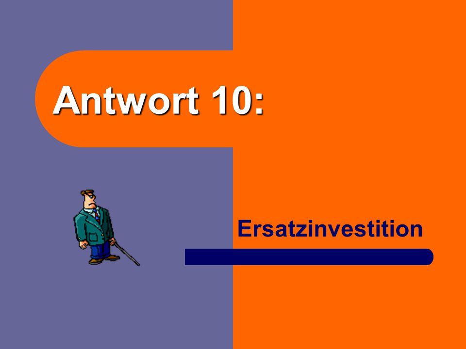 Antwort 10: Ersatzinvestition