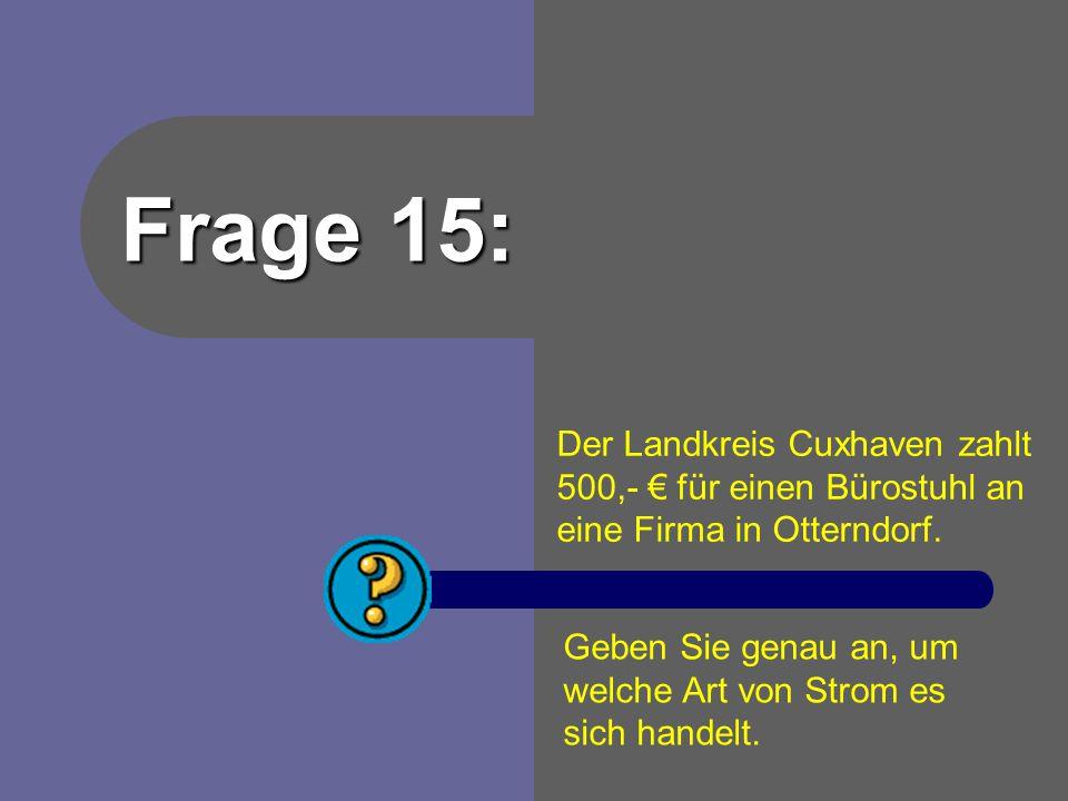 Frage 15: Der Landkreis Cuxhaven zahlt 500,- € für einen Bürostuhl an eine Firma in Otterndorf. Geben Sie genau an, um.